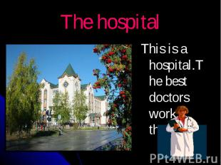 The hospital This is a hospital.The best doctors work there.
