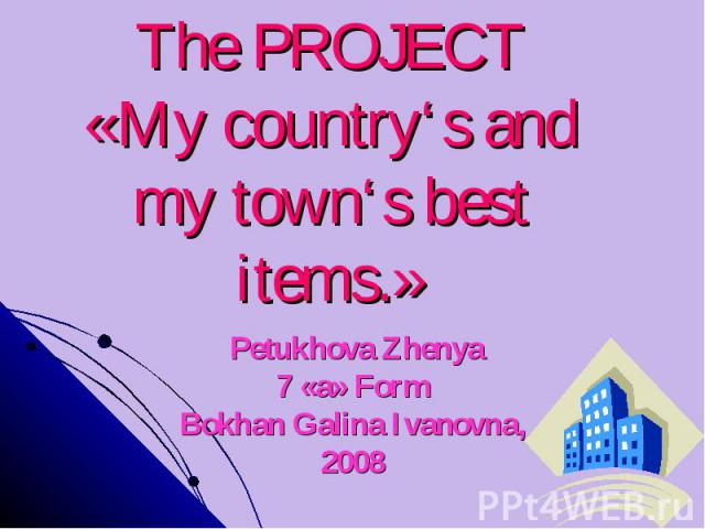 The PROJECT«My country's and my town's best items.» Petukhova Zhenya7 «а» FormBokhan Galina Ivanovna,2008