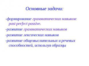 Основные задачи: -формирование грамматических навыков: рast рerfect рassive. -ра