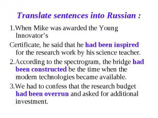 Translate sentences into Russian : 1.When Mike was awarded the Young Innovator's