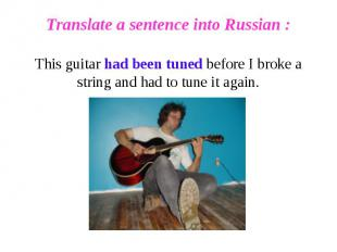 Translate a sentence into Russian :This guitar had been tuned before I broke a s