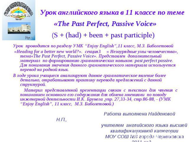 """Урок английского языка в 11 классе по теме «The Past Perfect, Passive Voice» (S + (had) + been + past participle) Урок проводится по разделу УМК """"Enjoy English"""",11 класс, М.З. Биболетовой «Heading for a better new world?». секция3 « Незаурядные умы …"""