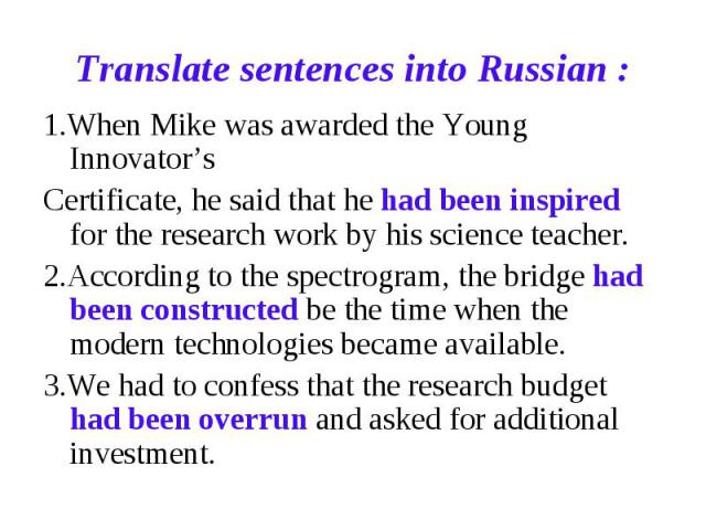 Translate sentences into Russian : 1.When Mike was awarded the Young Innovator'sCertificate, he said that he had been inspired for the research work by his science teacher.2.According to the spectrogram, the bridge had been constructed be the time w…