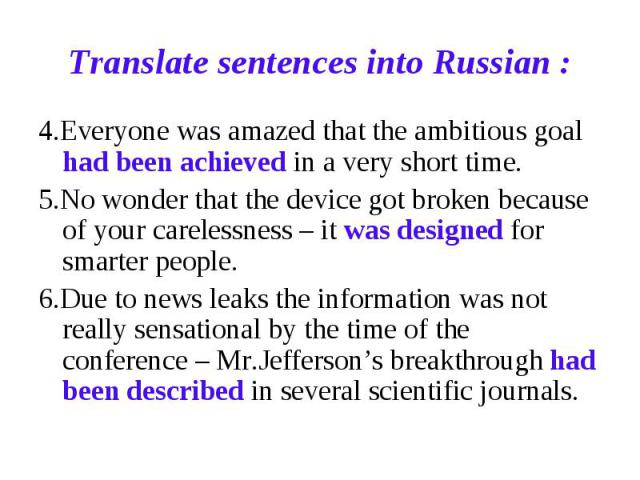 Translate sentences into Russian : 4.Everyone was amazed that the ambitious goal had been achieved in a very short time.5.No wonder that the device got broken because of your carelessness – it was designed for smarter people.6.Due to news leaks the …