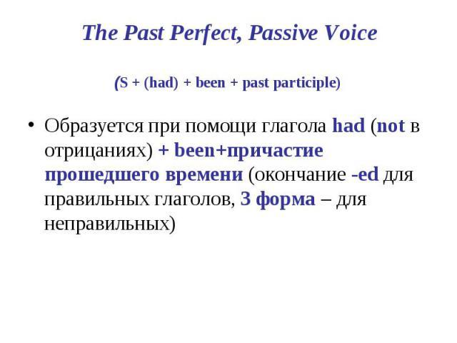 The Past Perfect, Passive Voice (S + (had) + been + past participle) Образуется при помощи глагола had (not в отрицаниях) + been+причастие прошедшего времени (окончание -ed для правильных глаголов, 3 форма – для неправильных)