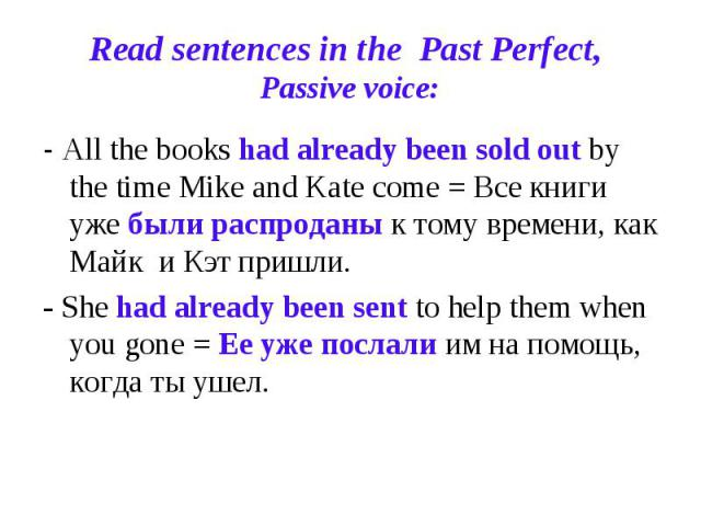Read sentences in the Past Perfect, Passive voice: - All the books had already been sold out by the time Mike and Kate come = Все книги уже были распроданы к тому времени, как Майк и Кэт пришли.- She had already been sent to help them when you gone …