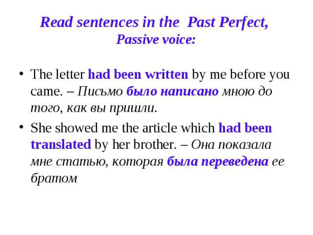 Read sentences in the Past Perfect, Passive voice: The letter had been written by me before you came. – Письмо было написано мною до того, как вы пришли.She showed me the article which had been translated by her brother. – Она показала мне статью, к…