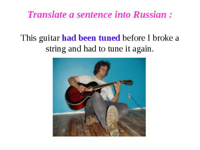 Translate a sentence into Russian :This guitar had been tuned before I broke a string and had to tune it again.