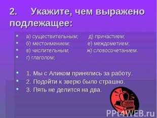 2. Укажите, чем выражено подлежащее: а) существительным; д) причастием;б) ме