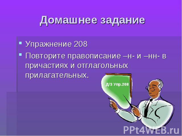 Домашнее задание Упражнение 208Повторите правописание –н- и –нн- в причастиях и отглагольных прилагательных.