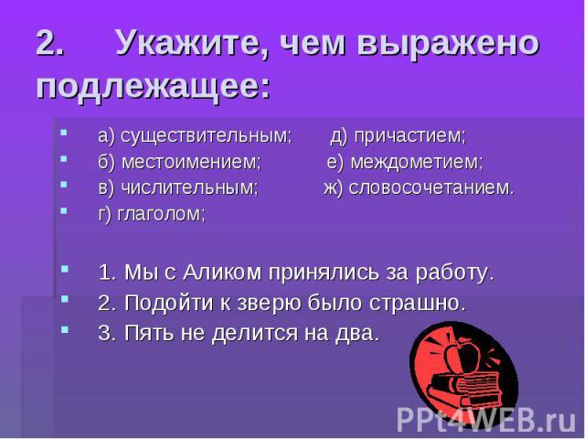2. Укажите, чем выражено подлежащее: а) существительным; д) причастием;б) местоимением; е) междометием;в) числительным; ж) словосочетанием.г) глаголом; 1. Мы с Аликом принялись за работу.2. Подойти к зверю было страшно.3. Пять не делится на два.