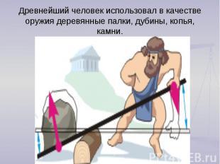Древнейший человек использовал в качестве оружия деревянные палки, дубины, копья