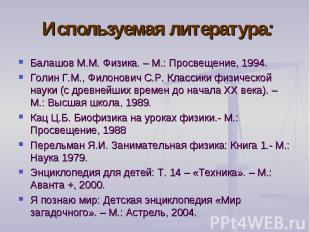 Используемая литература: Балашов М.М. Физика. – М.: Просвещение, 1994.Голин Г.М.