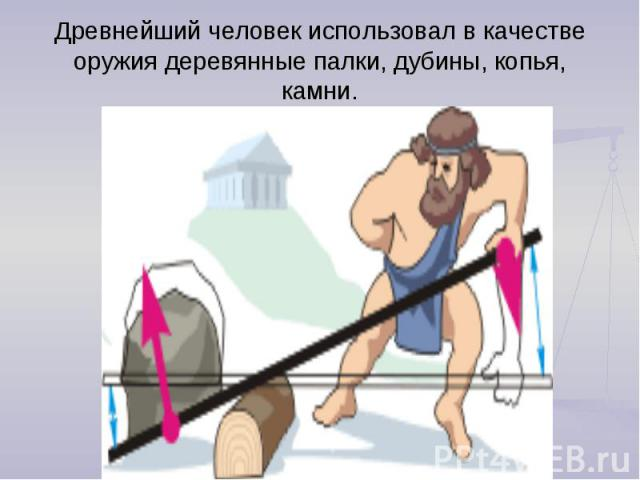 Древнейший человек использовал в качестве оружия деревянные палки, дубины, копья, камни.