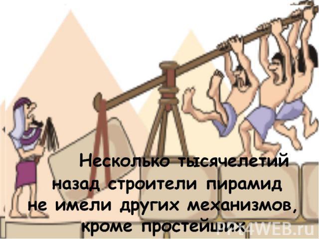 Несколько тысячелетий назад строители пирамид не имели других механизмов, кроме простейших
