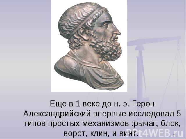 Еще в 1 веке до н. э. Герон Александрийский впервые исследовал 5 типов простых механизмов :рычаг, блок, ворот, клин, и винт.