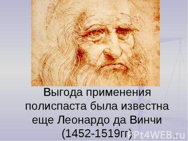 Выгода применения полиспаста была известна еще Леонардо да Винчи (1452-1519гг)