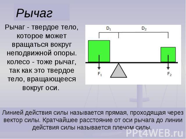 Рычаг Рычаг - твердое тело, которое может вращаться вокруг неподвижной опоры. колесо - тоже рычаг, так как это твердое тело, вращающееся вокруг оси. Линией действия силы называется прямая, проходящая через вектор силы. Кратчайшее расстояние от оси р…