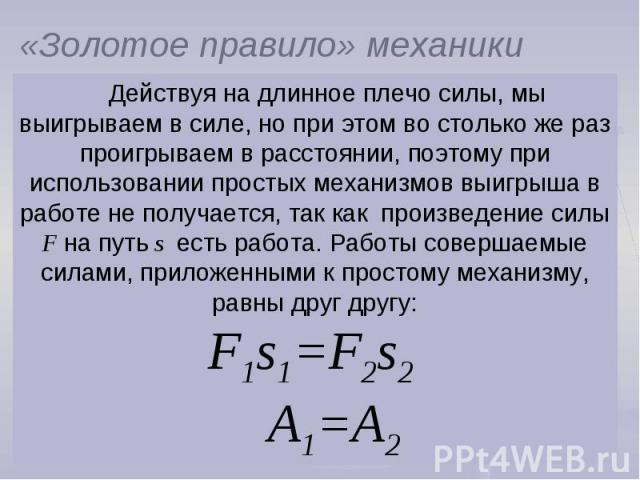 «Золотое правило» механикиДействуя на длинное плечо силы, мы выигрываем в силе, но при этом во столько же раз проигрываем в расстоянии, поэтому при использовании простых механизмов выигрыша в работе не получается, так как произведение силы F на путь…