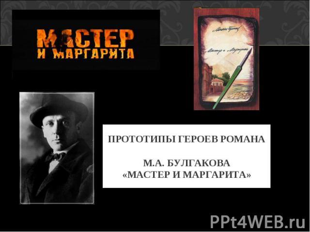 ПРОТОТИПЫ ГЕРОЕВ РОМАНА М.А. БУЛГАКОВА«МАСТЕР И МАРГАРИТА»