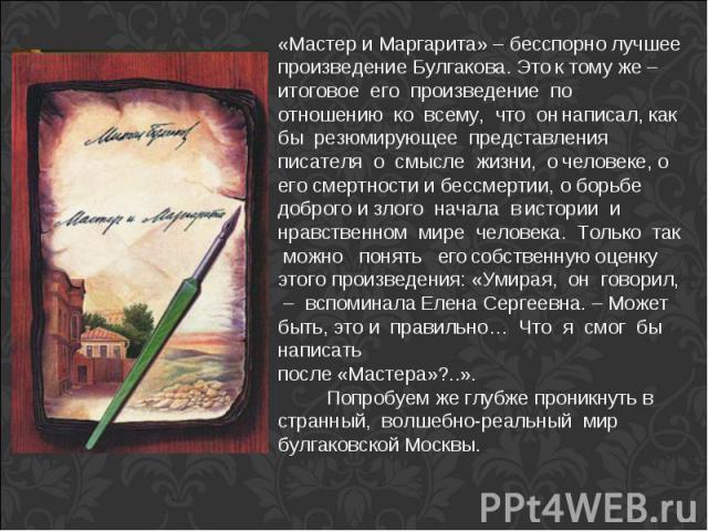 «Мастер и Маргарита» – бесспорно лучшее произведение Булгакова. Это к тому же – итоговое его произведение по отношению ко всему, что он написал, как бы резюмирующее представления писателя о смысле жизни, о человеке, о его смертности и бессмертии, о …