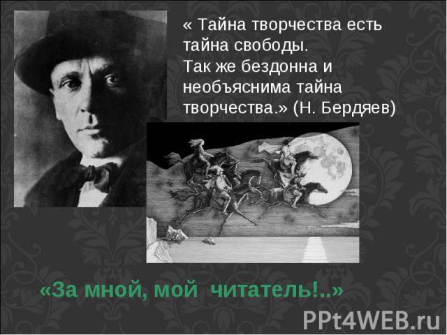 « Тайна творчества есть тайна свободы.Так же бездонна и необъяснима тайна творчества.» (Н. Бердяев)«За мной, мой читатель!..»