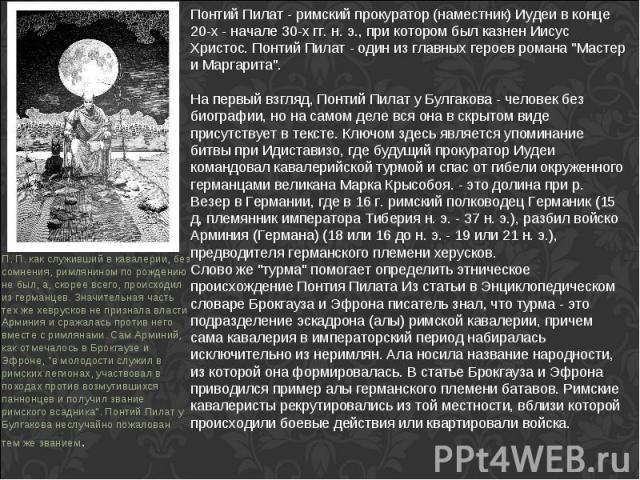Понтий Пилат - римский прокуратор (наместник) Иудеи в конце 20-х - начале 30-х гг. н. э., при котором был казнен Иисус Христос. Понтий Пилат - один из главных героев романа