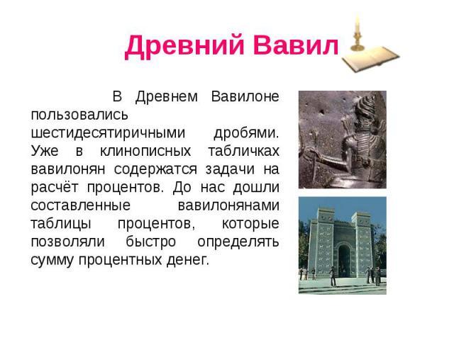 Древний Вавилон В Древнем Вавилоне пользовались шестидесятиричными дробями. Уже в клинописных табличках вавилонян содержатся задачи на расчёт процентов. До нас дошли составленные вавилонянами таблицы процентов, которые позволяли быстро определять су…