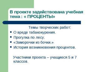 В проекте задействована учебная тема : « ПРОЦЕНТЫ» Темы творческих работ:О вреде