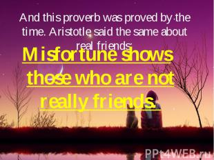 And this proverb was proved by the time. Aristotle said the same about real frie