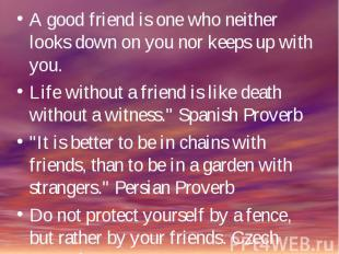 A good friend is one who neither looks down on you nor keeps up with you.Life wi