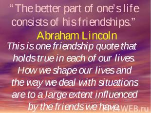 """""""The better part of one's life consists of his friendships."""" Abraham Lincoln Thi"""