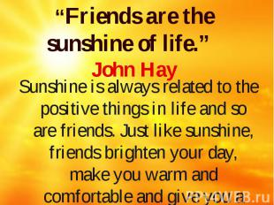 """""""Friends are the sunshine of life."""" John Hay Sunshine is always related to the p"""