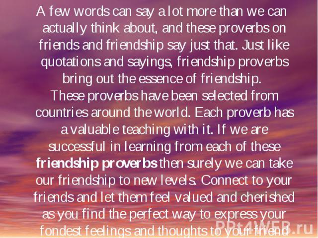 A few words can say a lot more than we can actually think about, and these proverbs on friends and friendship say just that. Just like quotations and sayings, friendship proverbs bring out the essence of friendship. These proverbs have been selected…