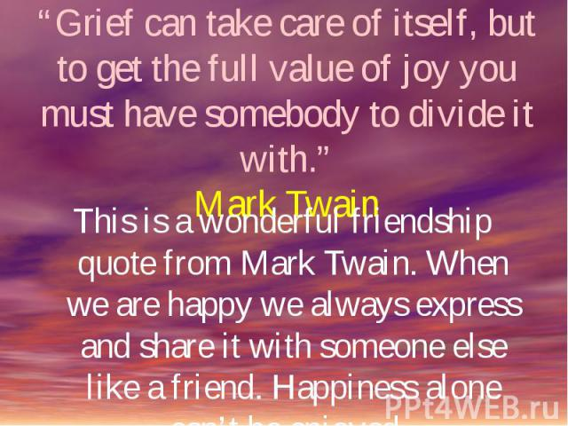 """""""Grief can take care of itself, but to get the full value of joy you must have somebody to divide it with.""""Mark Twain This is a wonderful friendship quote from Mark Twain. When we are happy we always express and share it with someone else like a fri…"""