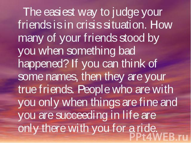 The easiest way to judge your friends is in crisis situation. How many of your friends stood by you when something bad happened? If you can think of some names, then they are your true friends. People who are with you only when things are fine and y…