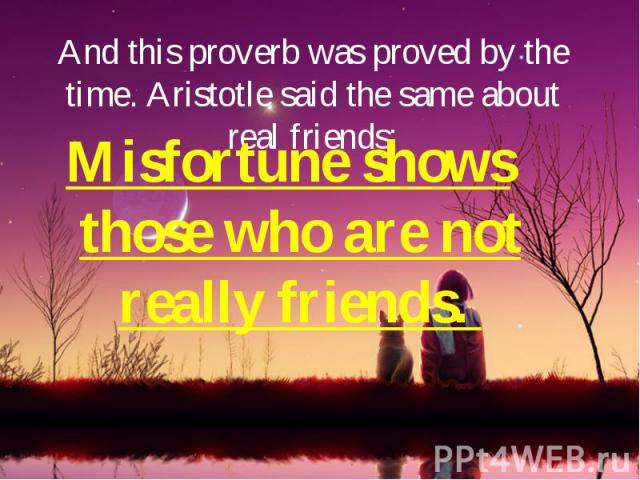 And this proverb was proved by the time. Aristotle said the same about real friends: Misfortune shows those who are not really friends.