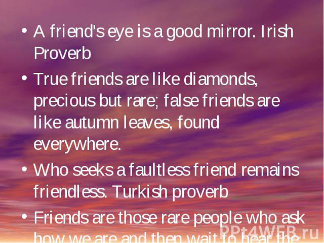 A friend's eye is a good mirror. Irish ProverbTrue friends are like diamonds, precious but rare; false friends are like autumn leaves, found everywhere.Who seeks a faultless friend remains friendless. Turkish proverbFriends are those rare people who…