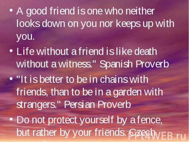 A good friend is one who neither looks down on you nor keeps up with you.Life without a friend is like death without a witness.