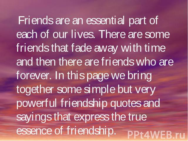 Friends are an essential part of each of our lives. There are some friends that fade away with time and then there are friends who are forever. In this page we bring together some simple but very powerful friendship quotes and sayings that express t…