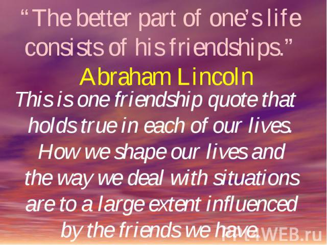 """""""The better part of one's life consists of his friendships."""" Abraham Lincoln This is one friendship quote that holds true in each of our lives. How we shape our lives and the way we deal with situations are to a large extent influenced by the friend…"""
