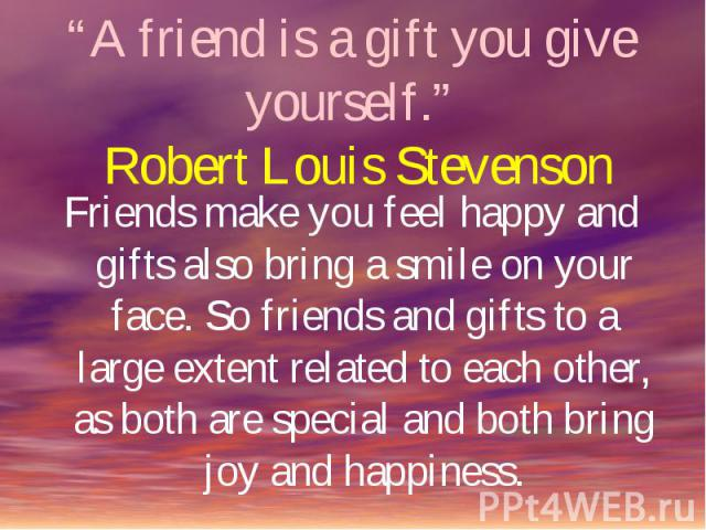 """""""A friend is a gift you give yourself."""" Robert Louis Stevenson Friends make you feel happy and gifts also bring a smile on your face. So friends and gifts to a large extent related to each other, as both are special and both bring joy and happiness."""