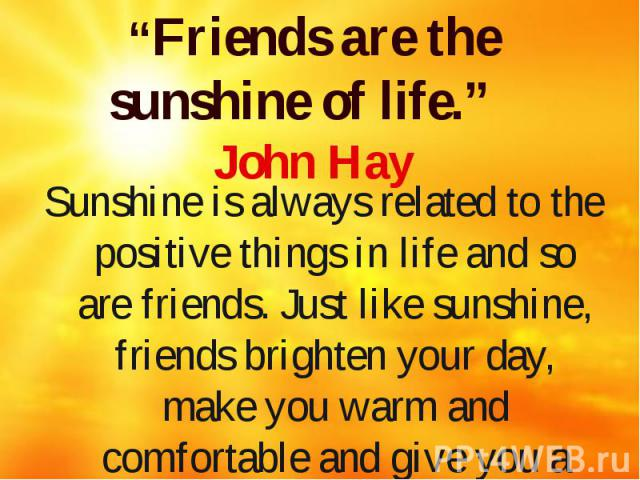 """""""Friends are the sunshine of life."""" John Hay Sunshine is always related to the positive things in life and so are friends. Just like sunshine, friends brighten your day, make you warm and comfortable and give you a reason to smile"""