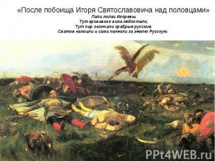 «После побоища Игоря Святославовича над половцами» Пали полки Игоревы.Тут кровав