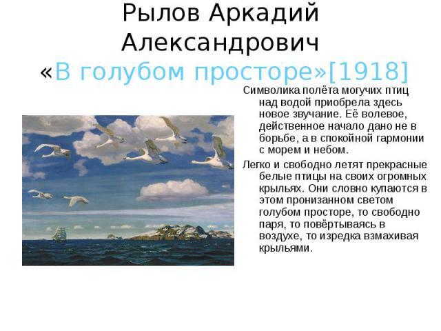 Рылов Аркадий Александрович «В голубом просторе»[1918] Символика полёта могучих птиц над водой приобрела здесь новое звучание. Её волевое, действенное начало дано не в борьбе, а в спокойной гармонии с морем и небом.Легко и свободно летят прекрасные …