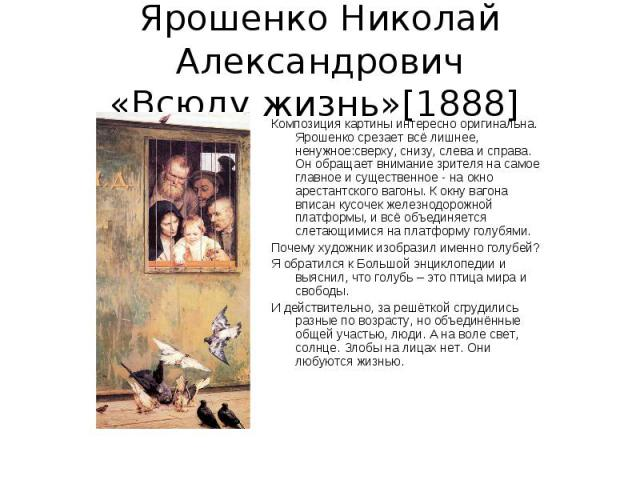 Ярошенко Николай Александрович«Всюду жизнь»[1888] Композиция картины интересно оригинальна. Ярошенко срезает всё лишнее, ненужное:сверху, снизу, слева и справа. Он обращает внимание зрителя на самое главное и существенное - на окно арестантского ваг…