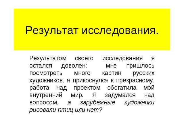 Результат исследования. Результатом своего исследования я остался доволен: мне пришлось посмотреть много картин русских художников, я прикоснулся к прекрасному, работа над проектом обогатила мой внутренний мир. Я задумался над вопросом, а зарубежные…
