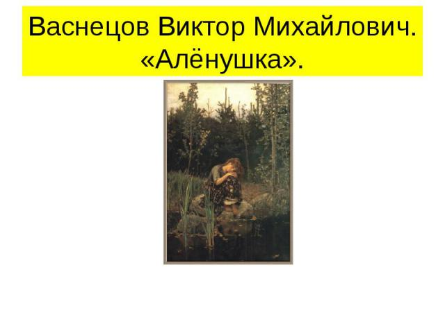 Васнецов Виктор Михайлович.«Алёнушка».