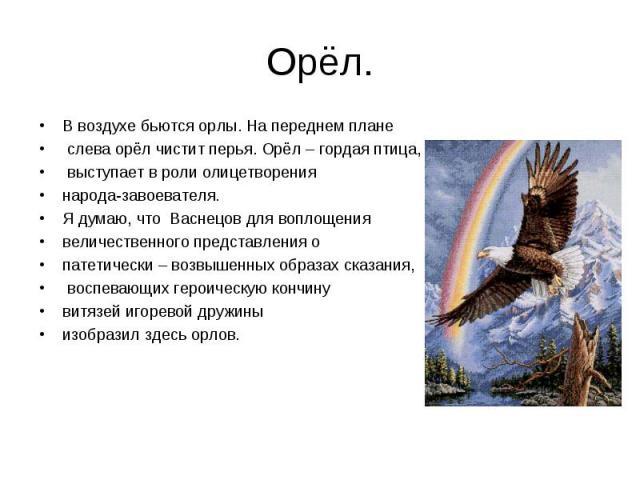 Орёл. В воздухе бьются орлы. На переднем плане слева орёл чистит перья. Орёл – гордая птица, выступает в роли олицетворения народа-завоевателя.Я думаю, что Васнецов для воплощения величественного представления о патетически – возвышенных образах ска…