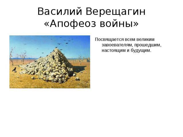 Василий Верещагин«Апофеоз войны» Посвящается всем великим завоевателям, прошедшим, настоящим и будущим.